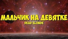DEAD BLONDE - «Мальчик на девятке»
