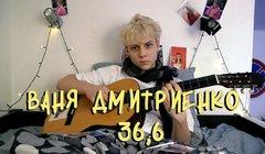 Ваня Дмитриенко – «36,6»